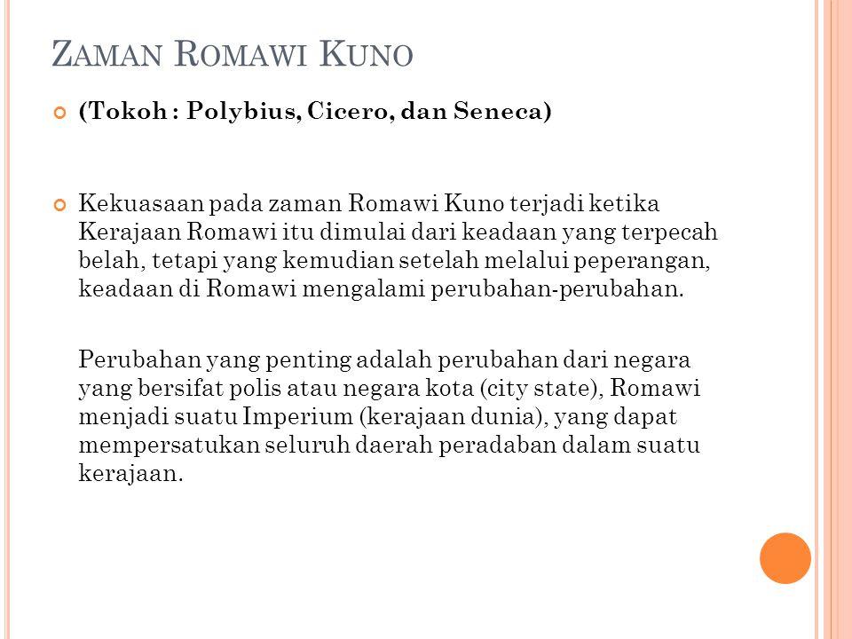 Z AMAN R OMAWI K UNO (Tokoh : Polybius, Cicero, dan Seneca) Kekuasaan pada zaman Romawi Kuno terjadi ketika Kerajaan Romawi itu dimulai dari keadaan yang terpecah belah, tetapi yang kemudian setelah melalui peperangan, keadaan di Romawi mengalami perubahan-perubahan.
