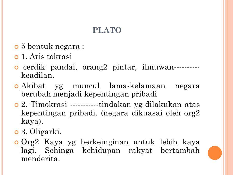 PLATO 5 bentuk negara : 1. Aris tokrasi cerdik pandai, orang2 pintar, ilmuwan---------- keadilan. Akibat yg muncul lama-kelamaan negara berubah menjad