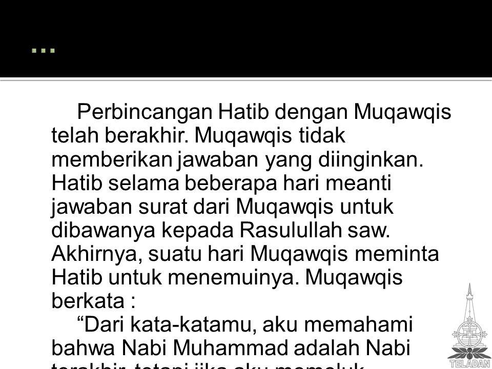 Perbincangan Hatib dengan Muqawqis telah berakhir. Muqawqis tidak memberikan jawaban yang diinginkan. Hatib selama beberapa hari meanti jawaban surat