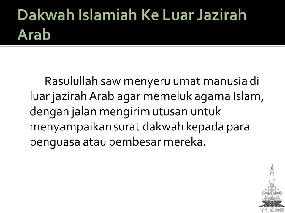 Rasulullah saw menyeru umat manusia di luar jazirah Arab agar memeluk agama Islam, dengan jalan mengirim utusan untuk menyampaikan surat dakwah kepada