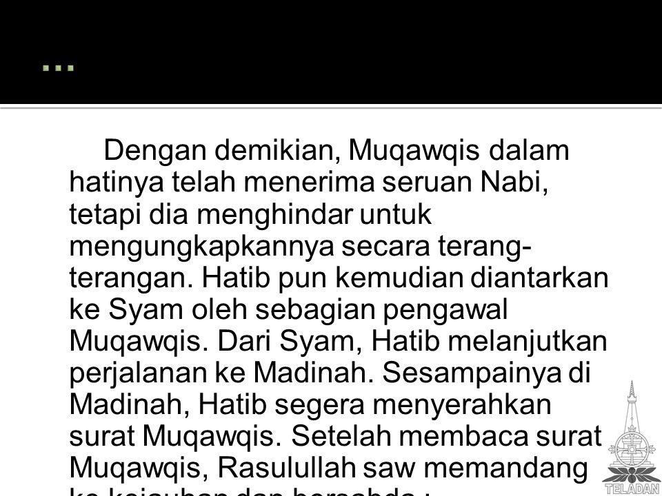 Dengan demikian, Muqawqis dalam hatinya telah menerima seruan Nabi, tetapi dia menghindar untuk mengungkapkannya secara terang- terangan. Hatib pun ke