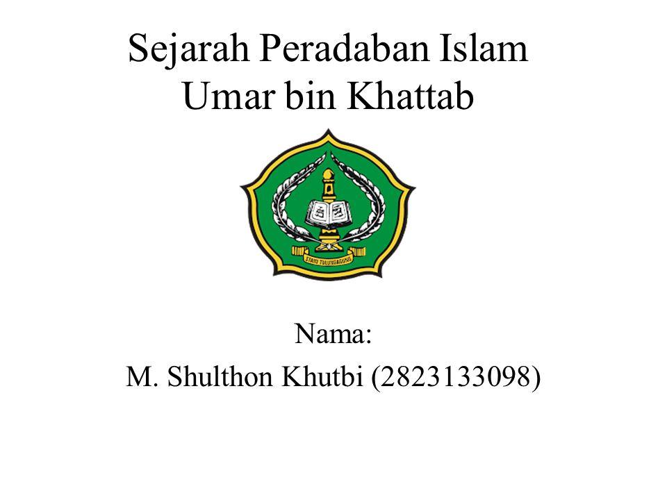 Sejarah Peradaban Islam Umar bin Khattab Nama: M. Shulthon Khutbi (2823133098)