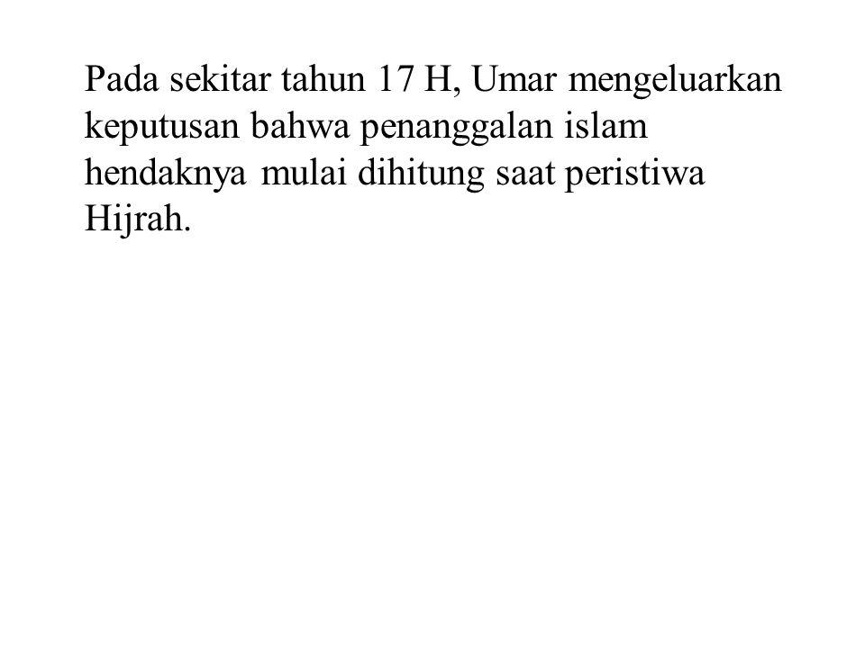Pada sekitar tahun 17 H, Umar mengeluarkan keputusan bahwa penanggalan islam hendaknya mulai dihitung saat peristiwa Hijrah.
