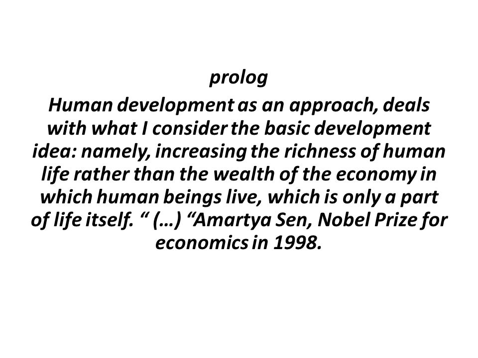 prolog Human development as an approach, deals with what I consider the basic development idea: namely, increasing the richness of human life rather t