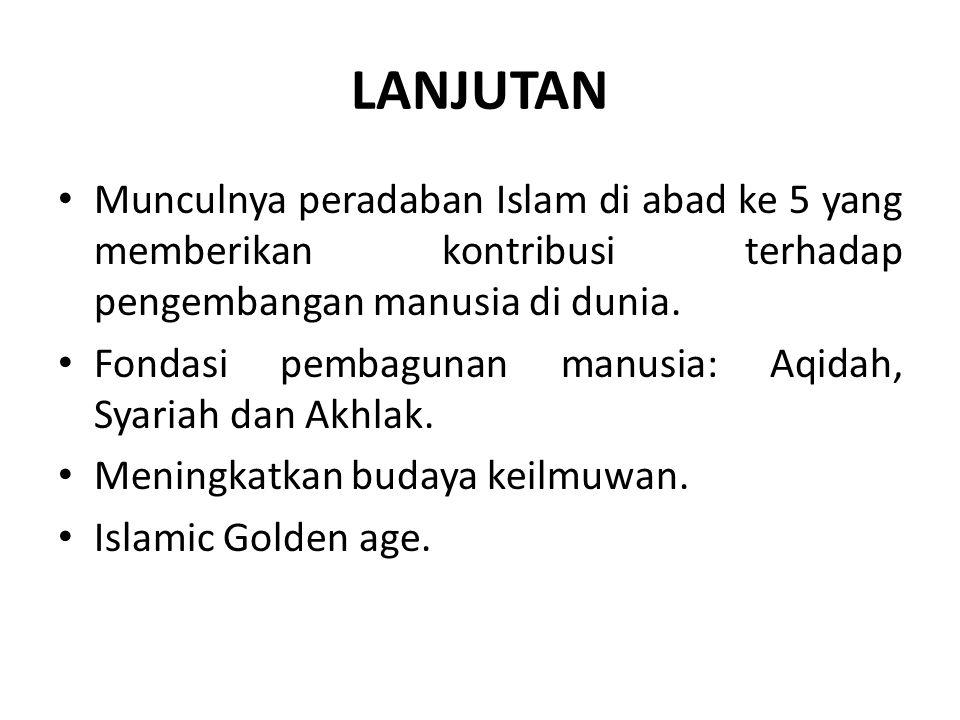 LANJUTAN Munculnya peradaban Islam di abad ke 5 yang memberikan kontribusi terhadap pengembangan manusia di dunia. Fondasi pembagunan manusia: Aqidah,