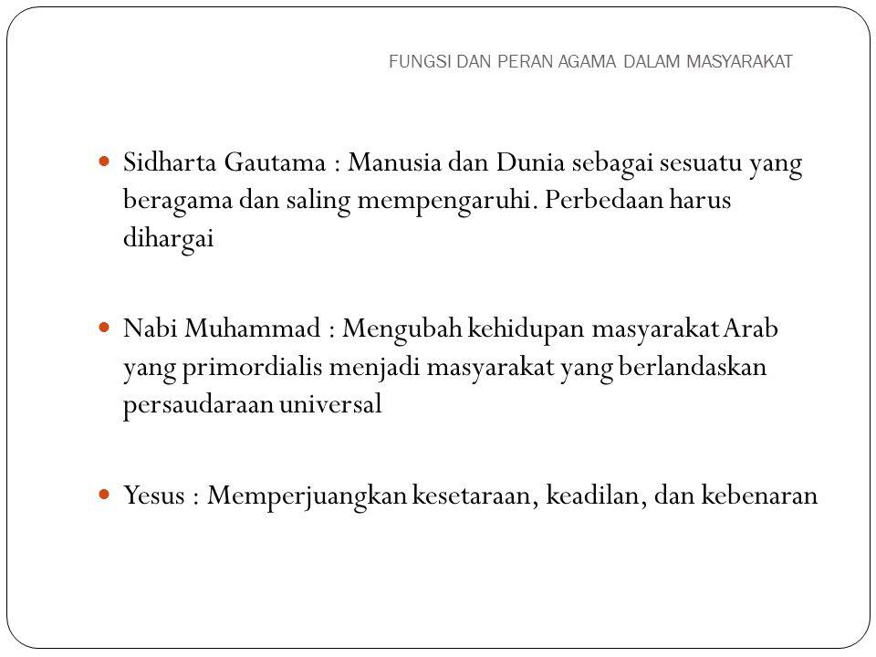 FUNGSI DAN PERAN AGAMA DALAM MASYARAKAT Sidharta Gautama : Manusia dan Dunia sebagai sesuatu yang beragama dan saling mempengaruhi. Perbedaan harus di