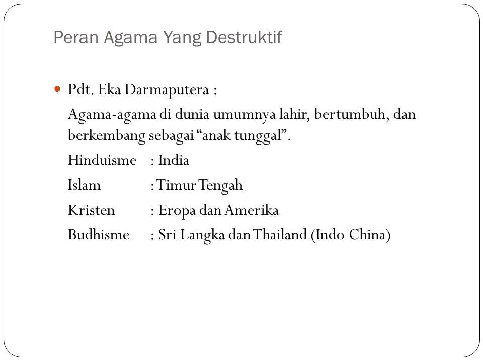 """Peran Agama Yang Destruktif Pdt. Eka Darmaputera : Agama-agama di dunia umumnya lahir, bertumbuh, dan berkembang sebagai """"anak tunggal"""". Hinduisme : I"""
