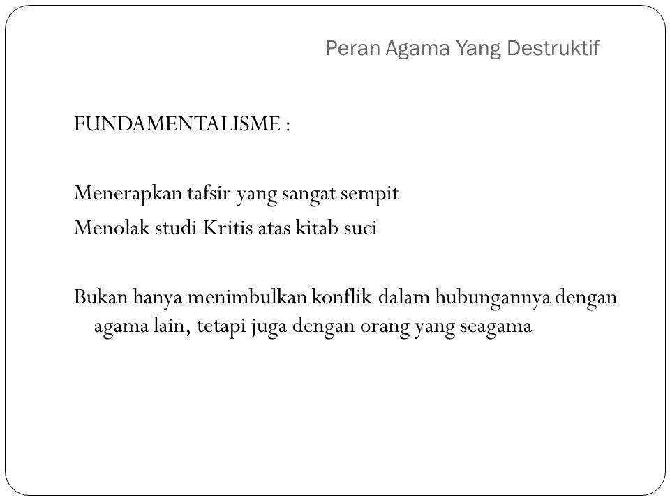 Peran Agama Yang Destruktif FUNDAMENTALISME : Menerapkan tafsir yang sangat sempit Menolak studi Kritis atas kitab suci Bukan hanya menimbulkan konfli