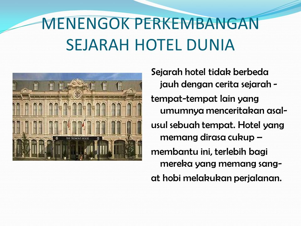 MENENGOK PERKEMBANGAN SEJARAH HOTEL DUNIA Sejarah hotel tidak berbeda jauh dengan cerita sejarah - tempat-tempat lain yang umumnya menceritakan asal-