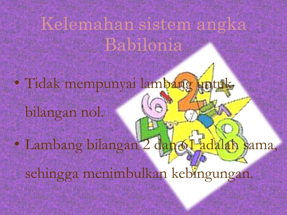 Kelemahan sistem angka Babilonia Tidak mempunyai lambang untuk bilangan nol. Lambang bilangan 2 dan 61 adalah sama, sehingga menimbulkan kebingungan.
