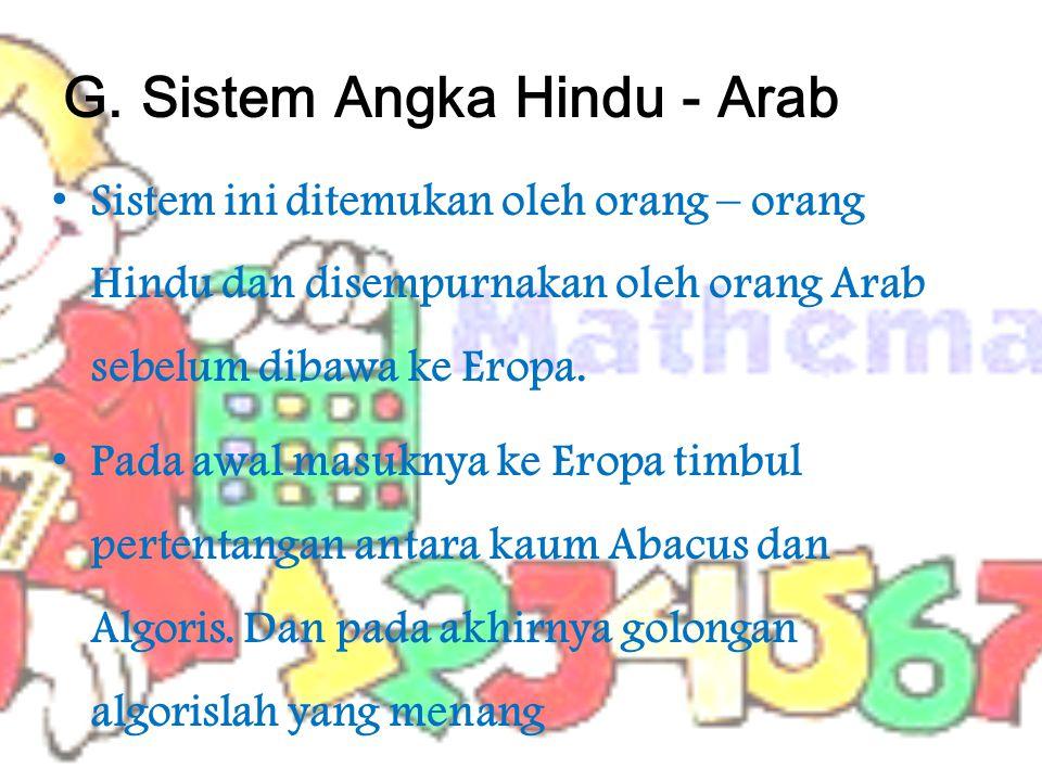 G. Sistem Angka Hindu - Arab Sistem ini ditemukan oleh orang – orang Hindu dan disempurnakan oleh orang Arab sebelum dibawa ke Eropa. Pada awal masukn