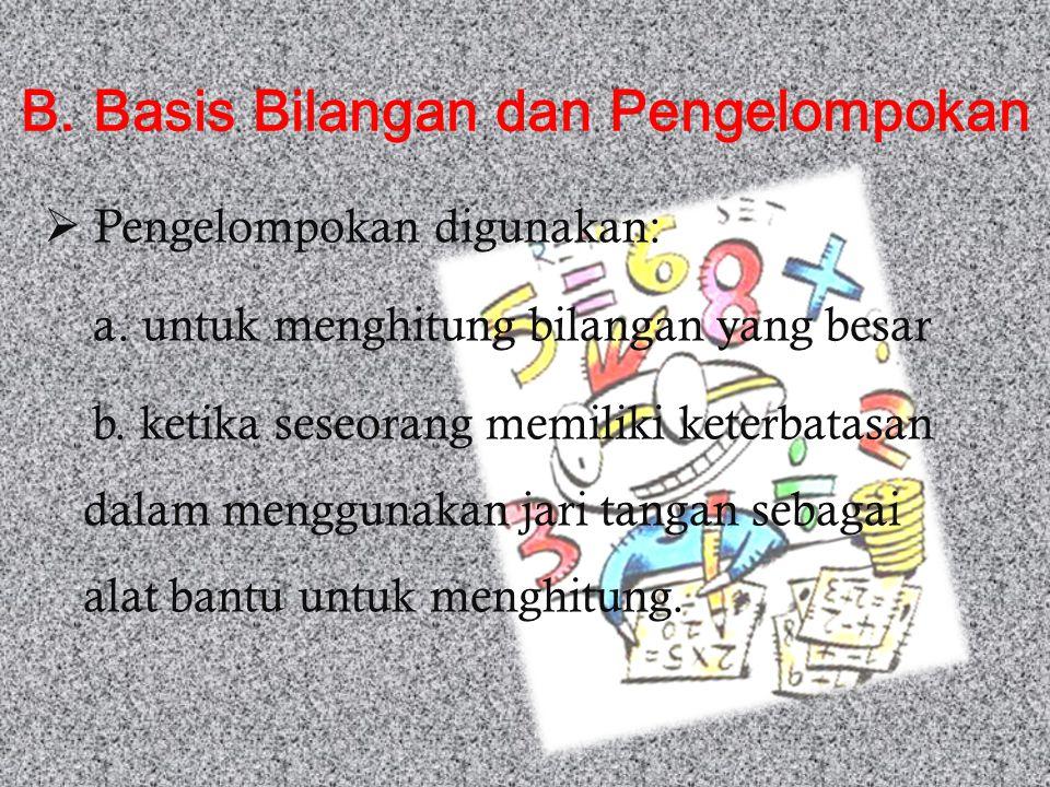 B. Basis Bilangan dan Pengelompokan  Pengelompokan digunakan: a. untuk menghitung bilangan yang besar b. ketika seseorang memiliki keterbatasan dalam