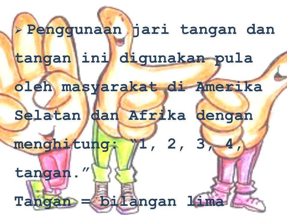""" P Penggunaan jari tangan dan tangan ini digunakan pula oleh masyarakat di Amerika Selatan dan Afrika dengan menghitung: """"1, 2, 3, 4, tangan."""" Tanga"""