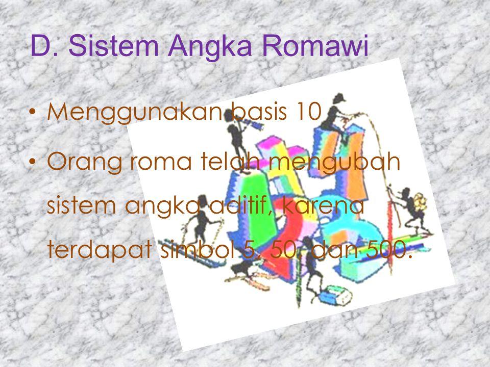 D. Sistem Angka Romawi Menggunakan basis 10 Orang roma telah mengubah sistem angka aditif, karena terdapat simbol 5, 50, dan 500.