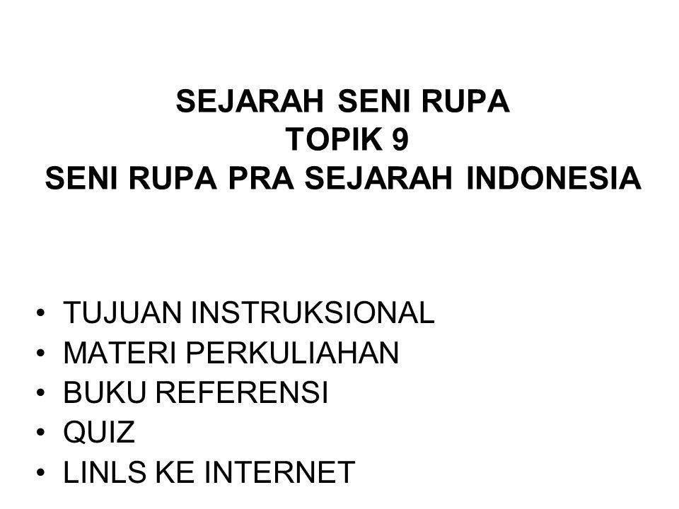 SEJARAH SENI RUPA TOPIK 9 SENI RUPA PRA SEJARAH INDONESIA TUJUAN INSTRUKSIONAL MATERI PERKULIAHAN BUKU REFERENSI QUIZ LINLS KE INTERNET