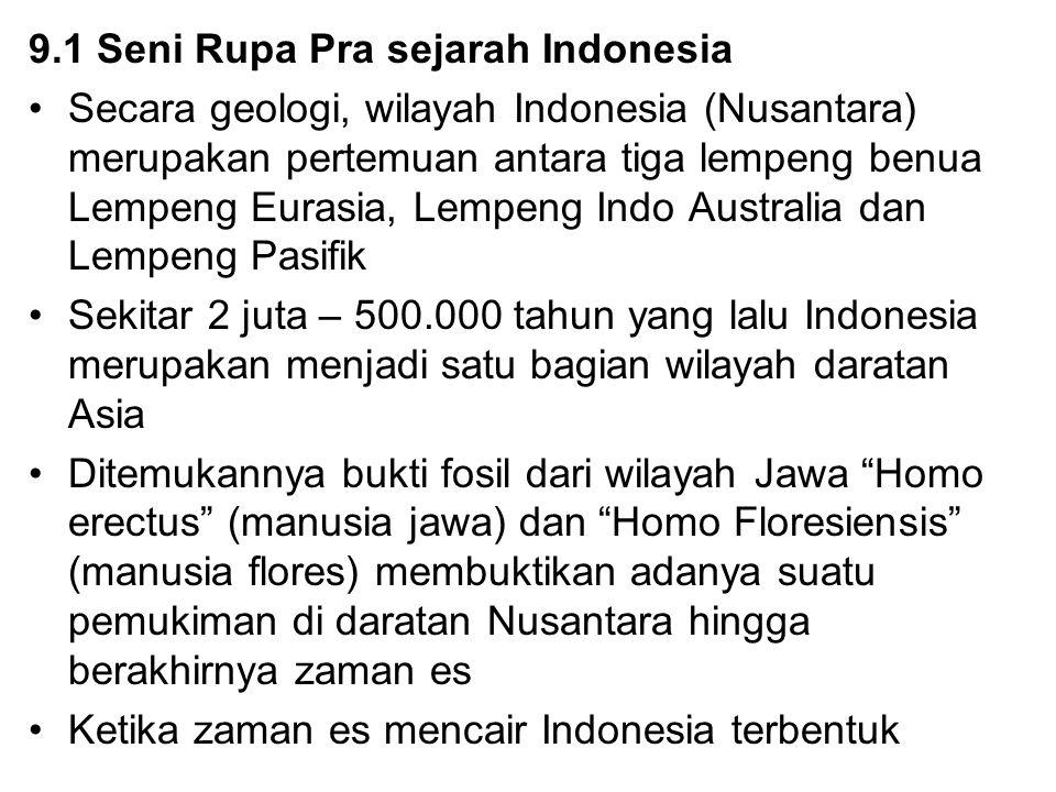9.1 Seni Rupa Pra sejarah Indonesia Secara geologi, wilayah Indonesia (Nusantara) merupakan pertemuan antara tiga lempeng benua Lempeng Eurasia, Lempe