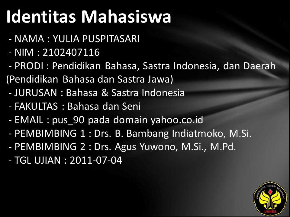 Identitas Mahasiswa - NAMA : YULIA PUSPITASARI - NIM : 2102407116 - PRODI : Pendidikan Bahasa, Sastra Indonesia, dan Daerah (Pendidikan Bahasa dan Sastra Jawa) - JURUSAN : Bahasa & Sastra Indonesia - FAKULTAS : Bahasa dan Seni - EMAIL : pus_90 pada domain yahoo.co.id - PEMBIMBING 1 : Drs.