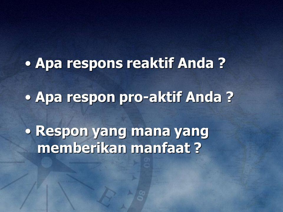 Apa respons reaktif Anda ? Apa respons reaktif Anda ? Apa respon pro-aktif Anda ? Apa respon pro-aktif Anda ? Respon yang mana yang Respon yang mana y