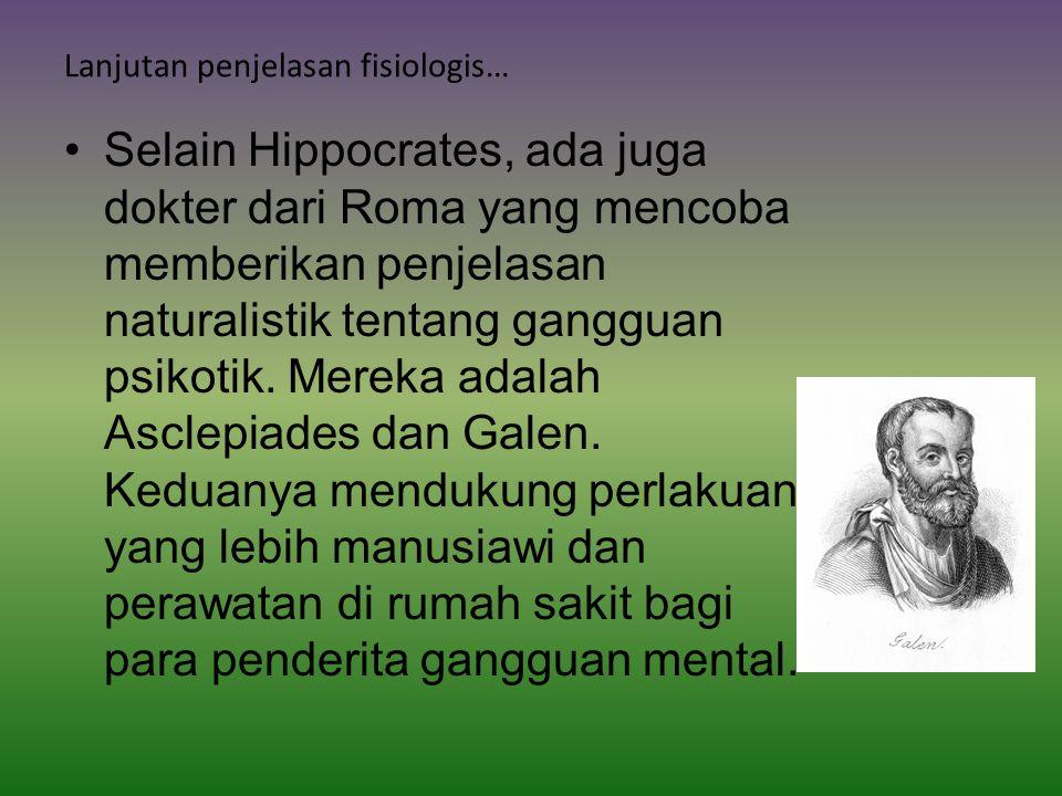 Lanjutan penjelasan fisiologis… Selain Hippocrates, ada juga dokter dari Roma yang mencoba memberikan penjelasan naturalistik tentang gangguan psikotik.