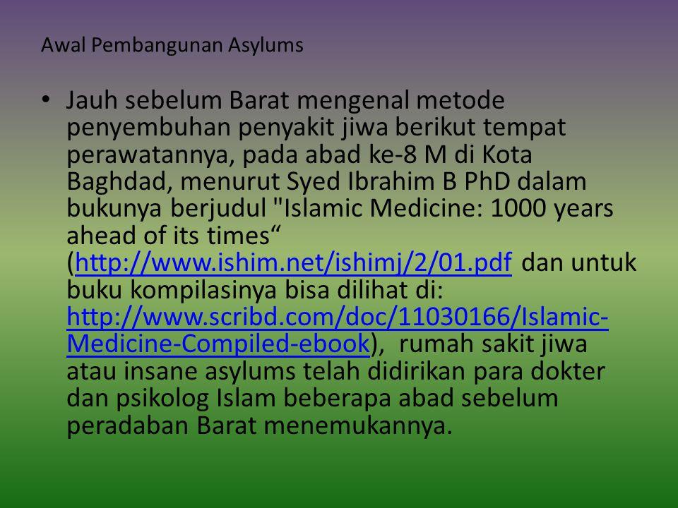 Awal Pembangunan Asylums Jauh sebelum Barat mengenal metode penyembuhan penyakit jiwa berikut tempat perawatannya, pada abad ke-8 M di Kota Baghdad, menurut Syed Ibrahim B PhD dalam bukunya berjudul Islamic Medicine: 1000 years ahead of its times (http://www.ishim.net/ishimj/2/01.pdf dan untuk buku kompilasinya bisa dilihat di: http://www.scribd.com/doc/11030166/Islamic- Medicine-Compiled-ebook), rumah sakit jiwa atau insane asylums telah didirikan para dokter dan psikolog Islam beberapa abad sebelum peradaban Barat menemukannya.http://www.ishim.net/ishimj/2/01.pdf http://www.scribd.com/doc/11030166/Islamic- Medicine-Compiled-ebook