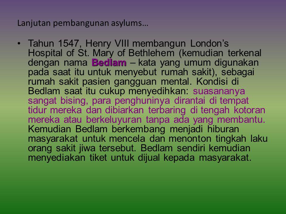 Lanjutan pembangunan asylums… BedlamTahun 1547, Henry VIII membangun London's Hospital of St.