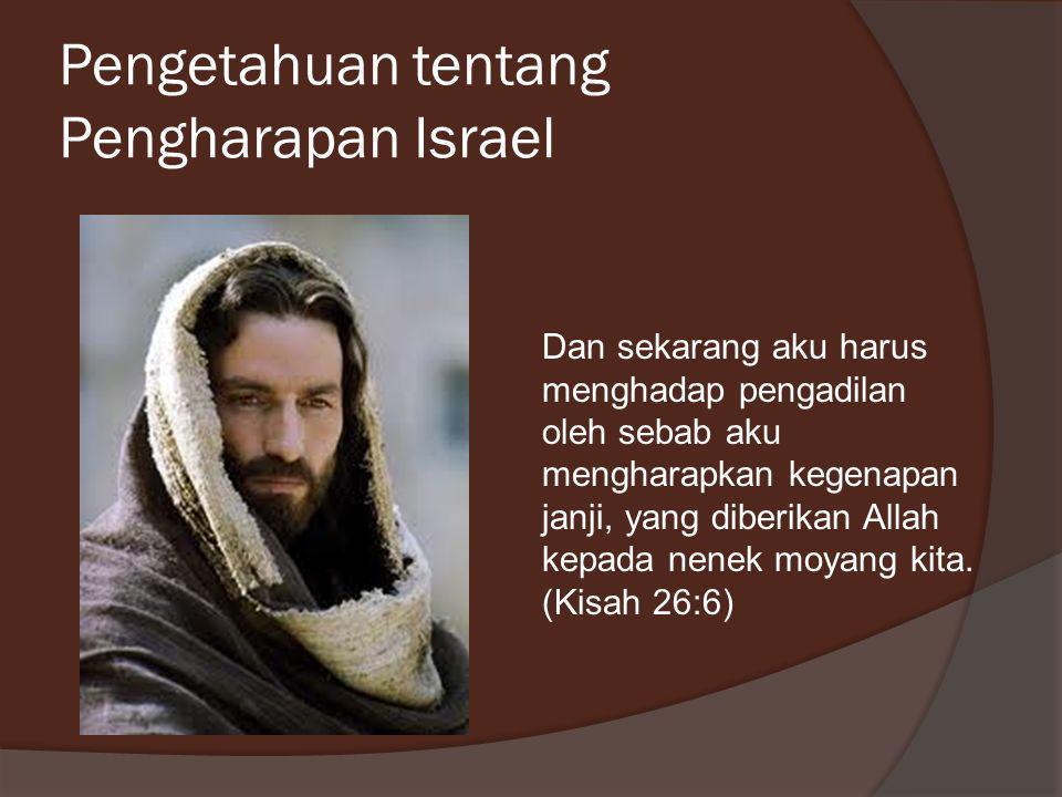 Pengetahuan tentang Pengharapan Israel Dan sekarang aku harus menghadap pengadilan oleh sebab aku mengharapkan kegenapan janji, yang diberikan Allah k