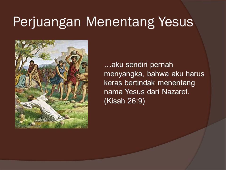Perjuangan Menentang Yesus …aku sendiri pernah menyangka, bahwa aku harus keras bertindak menentang nama Yesus dari Nazaret. (Kisah 26:9)