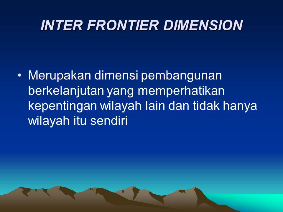 INTER FRONTIER DIMENSION Merupakan dimensi pembangunan berkelanjutan yang memperhatikan kepentingan wilayah lain dan tidak hanya wilayah itu sendiri