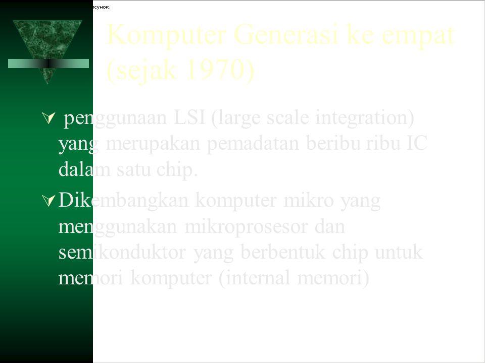 Komputer Generasi ke empat (sejak 1970)  penggunaan LSI (large scale integration) yang merupakan pemadatan beribu ribu IC dalam satu chip.  Dikemban