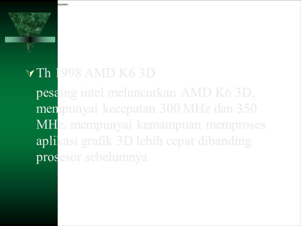  Th 1998 AMD K6 3D pesaing intel meluncurkan AMD K6 3D, mempunyai kecepatan 300 MHz dan 350 MHz. mempunyai kemampuan memproses aplikasi grafik 3D leb