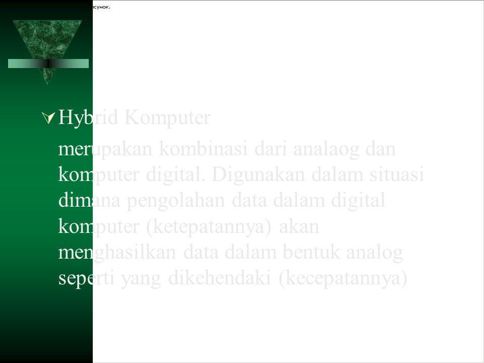  Hybrid Komputer merupakan kombinasi dari analaog dan komputer digital. Digunakan dalam situasi dimana pengolahan data dalam digital komputer (ketepa