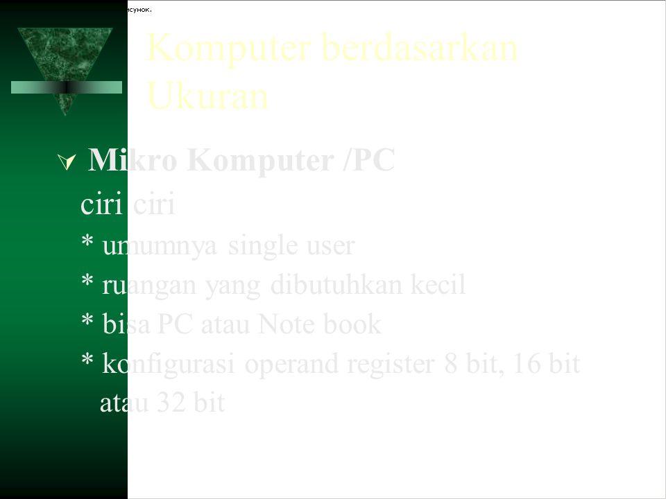 Komputer berdasarkan Ukuran  Mikro Komputer /PC ciri * umumnya single user * ruangan yang dibutuhkan kecil * bisa PC atau Note book * konfigurasi ope