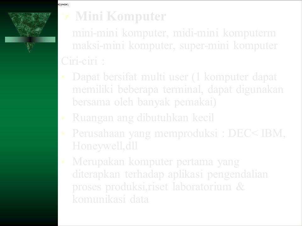  Mini Komputer mini-mini komputer, midi-mini komputerm maksi-mini komputer, super-mini komputer Ciri-ciri : Dapat bersifat multi user (1 komputer dap