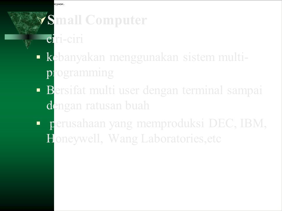  Small Computer ciri-ciri  kebanyakan menggunakan sistem multi- programming  Bersifat multi user dengan terminal sampai dengan ratusan buah  perus