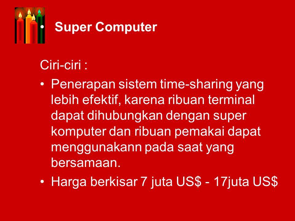 Super Computer Ciri-ciri : Penerapan sistem time-sharing yang lebih efektif, karena ribuan terminal dapat dihubungkan dengan super komputer dan ribuan