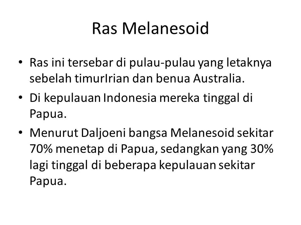 Ras Melanesoid Ras ini tersebar di pulau-pulau yang letaknya sebelah timurIrian dan benua Australia. Di kepulauan Indonesia mereka tinggal di Papua. M