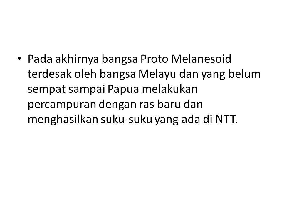 Pada akhirnya bangsa Proto Melanesoid terdesak oleh bangsa Melayu dan yang belum sempat sampai Papua melakukan percampuran dengan ras baru dan menghas