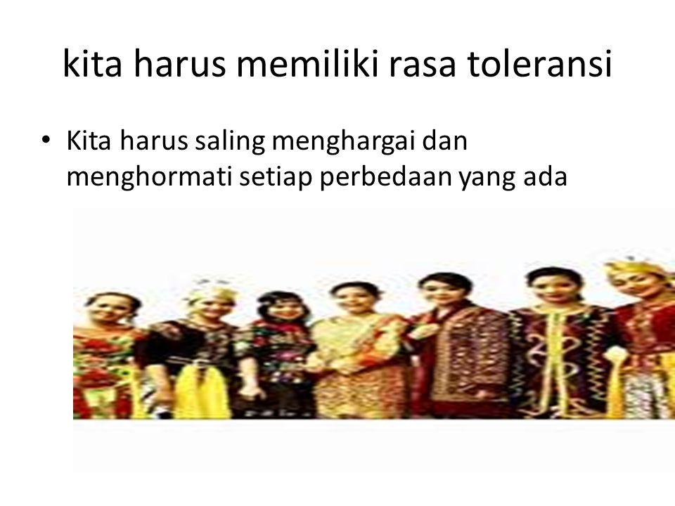 kita harus memiliki rasa toleransi Kita harus saling menghargai dan menghormati setiap perbedaan yang ada
