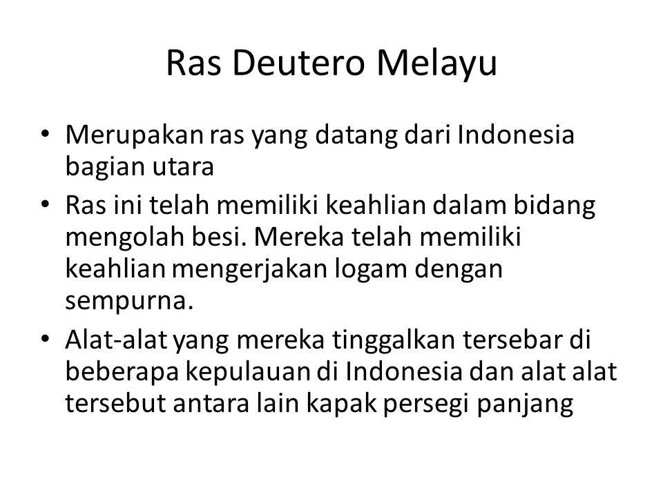Ras Deutero Melayu Merupakan ras yang datang dari Indonesia bagian utara Ras ini telah memiliki keahlian dalam bidang mengolah besi. Mereka telah memi