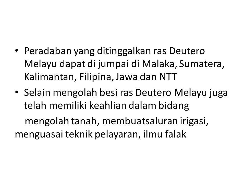 Peradaban yang ditinggalkan ras Deutero Melayu dapat di jumpai di Malaka, Sumatera, Kalimantan, Filipina, Jawa dan NTT Selain mengolah besi ras Deuter