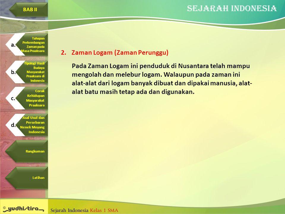 2.Zaman Logam (Zaman Perunggu) Pada Zaman Logam ini penduduk di Nusantara telah mampu mengolah dan melebur logam. Walaupun pada zaman ini alat-alat da