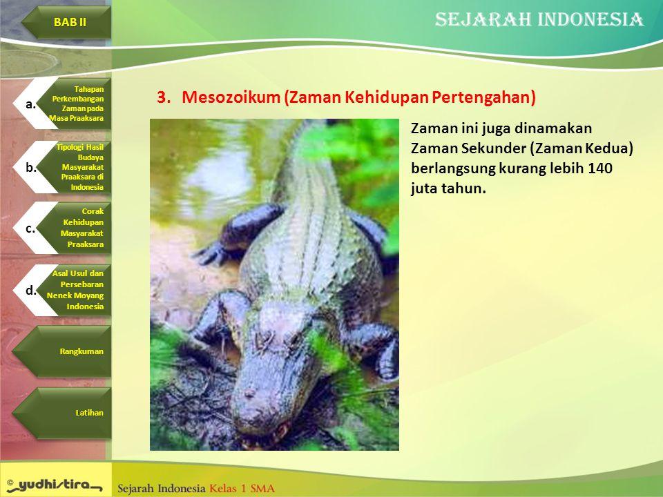 3.Mesozoikum (Zaman Kehidupan Pertengahan) Zaman ini juga dinamakan Zaman Sekunder (Zaman Kedua) berlangsung kurang lebih 140 juta tahun. Corak Kehidu