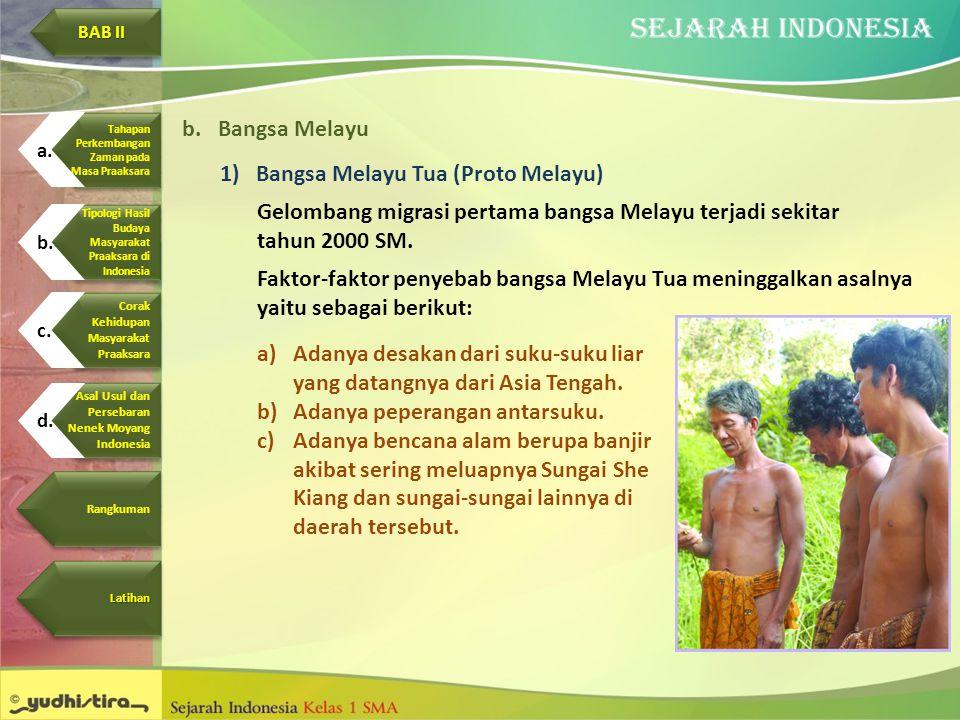 b.Bangsa Melayu 1)Bangsa Melayu Tua (Proto Melayu) Gelombang migrasi pertama bangsa Melayu terjadi sekitar tahun 2000 SM. Faktor-faktor penyebab bangs