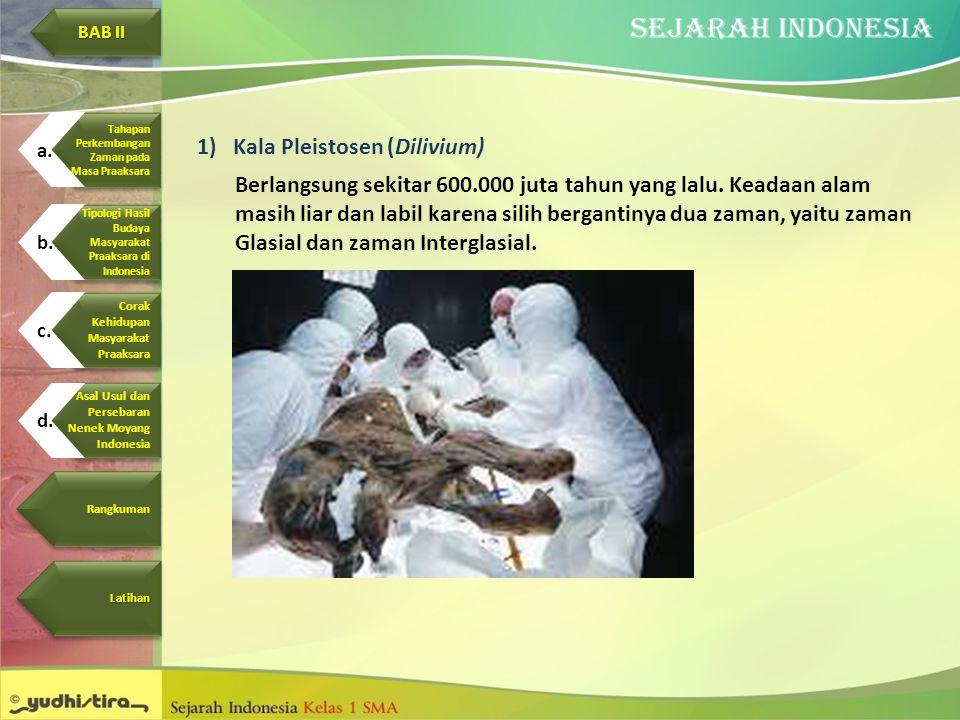 1)Kala Pleistosen (Dilivium) Berlangsung sekitar 600.000 juta tahun yang lalu. Keadaan alam masih liar dan labil karena silih bergantinya dua zaman, y