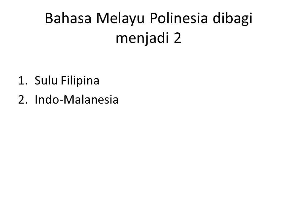 Bahasa Melayu Polinesia dibagi menjadi 2 1.Sulu Filipina 2.Indo-Malanesia
