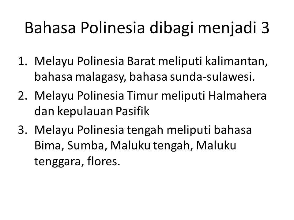 Bahasa Polinesia dibagi menjadi 3 1.Melayu Polinesia Barat meliputi kalimantan, bahasa malagasy, bahasa sunda-sulawesi. 2.Melayu Polinesia Timur melip
