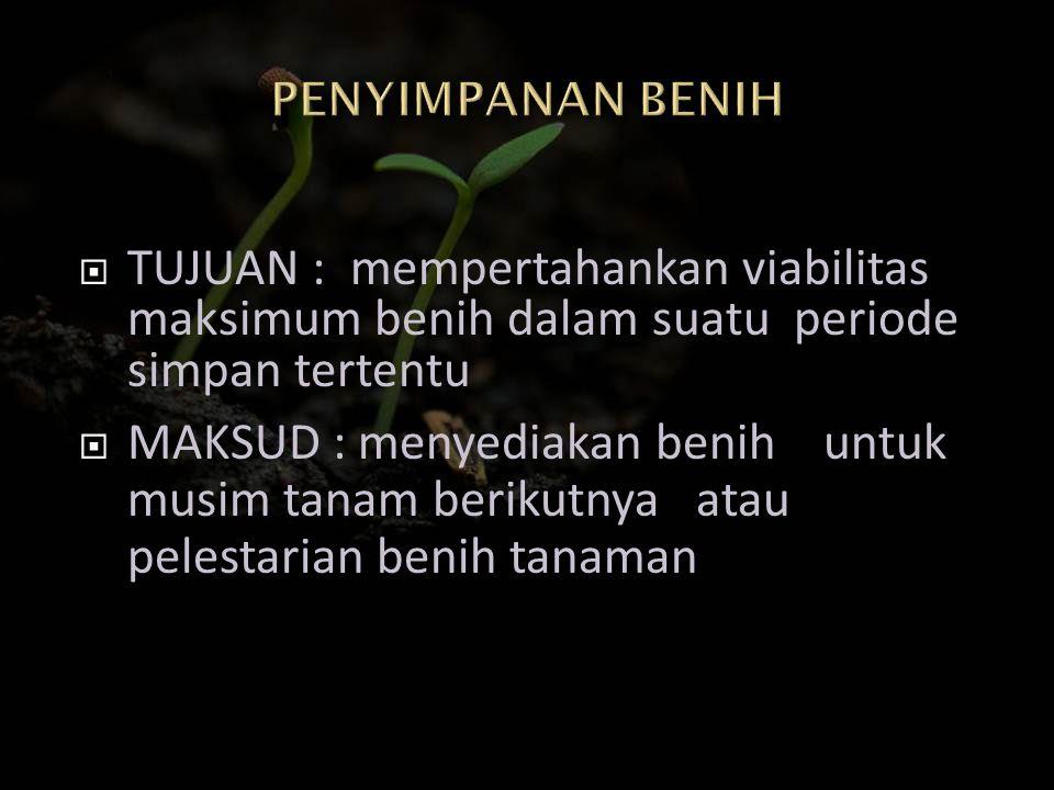  TUJUAN : mempertahankan viabilitas maksimum benih dalam suatu periode simpan tertentu  MAKSUD : menyediakan benih untuk musim tanam berikutnya atau