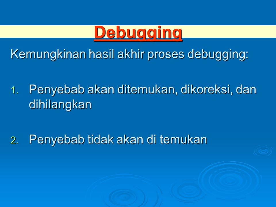 Debugging Kemungkinan hasil akhir proses debugging: 1. Penyebab akan ditemukan, dikoreksi, dan dihilangkan 2. Penyebab tidak akan di temukan
