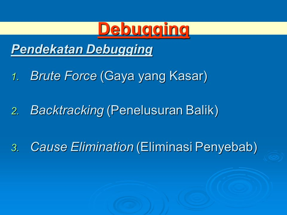 Debugging Pendekatan Debugging 1. Brute Force (Gaya yang Kasar) 2. Backtracking (Penelusuran Balik) 3. Cause Elimination (Eliminasi Penyebab)