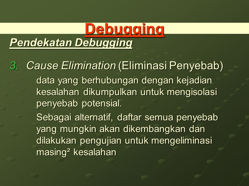 Debugging Pendekatan Debugging 3.Cause Elimination (Eliminasi Penyebab) data yang berhubungan dengan kejadian kesalahan dikumpulkan untuk mengisolasi